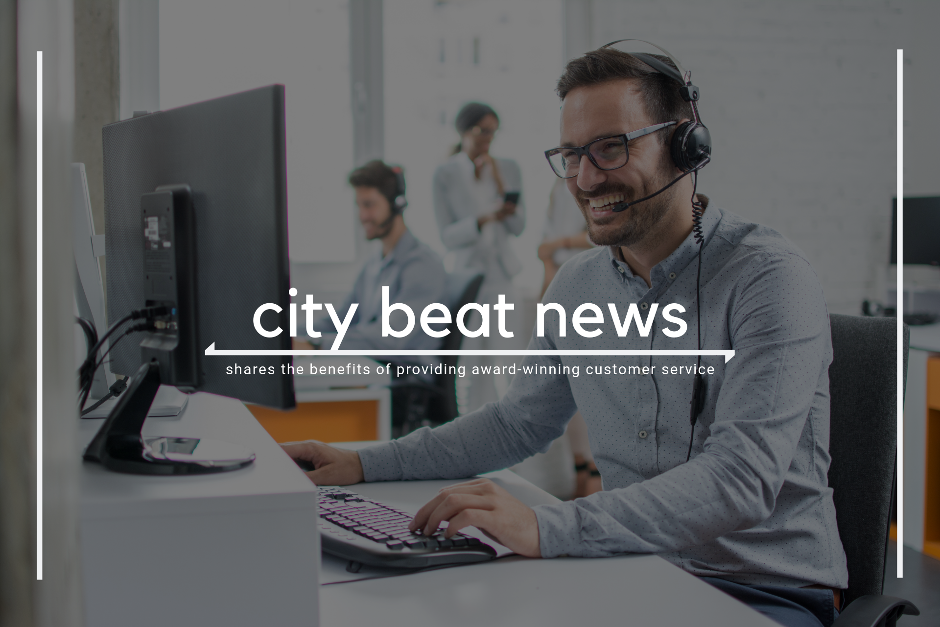 City Beat News Shares 3 Benefits Of Providing Award-Winning Customer Service